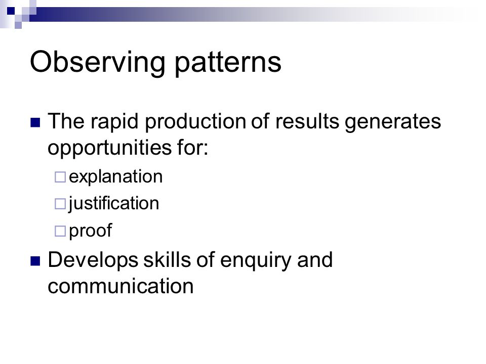 Observing patterns The rapid production of results generates opportunities for:  explanation  justification  proof Develops skills of enquiry and communication