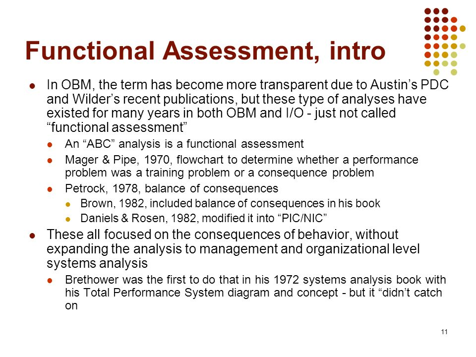 11 Functional Assessment, intro In OBM, the term has become more transparent due to Austin's PDC and Wilder's recent publications, but these type of analyses have existed for many years in both OBM and I/O - just not called functional assessment An ABC analysis is a functional assessment Mager & Pipe, 1970, flowchart to determine whether a performance problem was a training problem or a consequence problem Petrock, 1978, balance of consequences Brown, 1982, included balance of consequences in his book Daniels & Rosen, 1982, modified it into PIC/NIC These all focused on the consequences of behavior, without expanding the analysis to management and organizational level systems analysis Brethower was the first to do that in his 1972 systems analysis book with his Total Performance System diagram and concept - but it didn't catch on