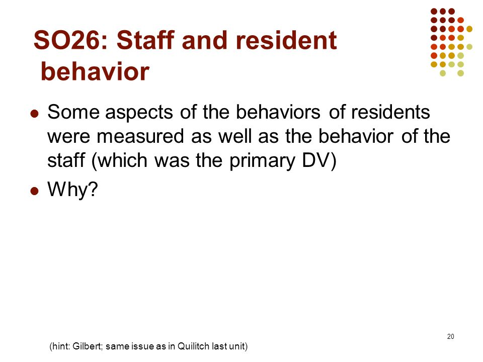 20 SO26: Staff and resident behavior Some aspects of the behaviors of residents were measured as well as the behavior of the staff (which was the primary DV) Why.