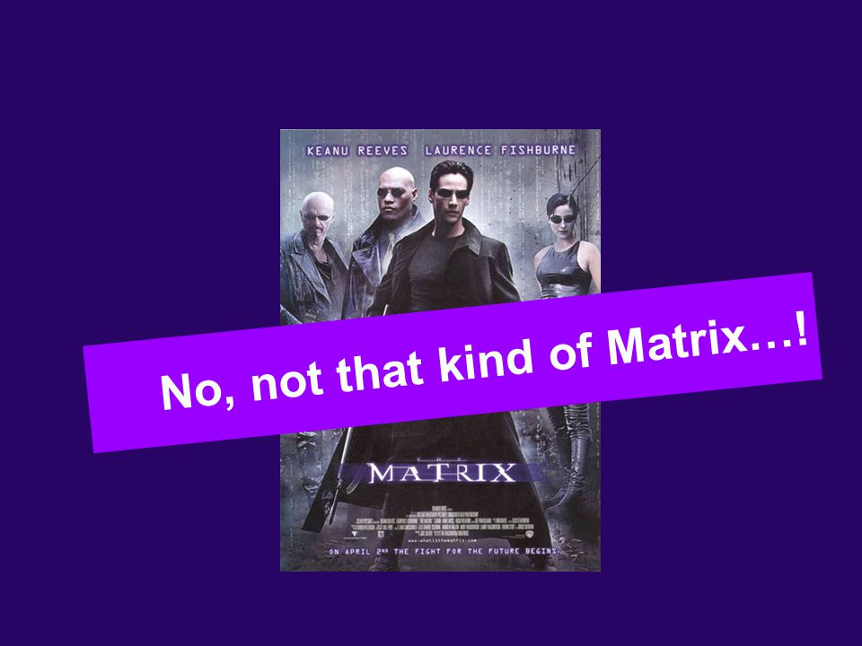 3 No, not that kind of Matrix…!