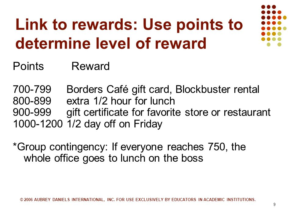 9 Link to rewards: Use points to determine level of reward PointsReward 700-799 Borders Café gift card, Blockbuster rental 800-899 extra 1/2 hour for lunch 900-999 gift certificate for favorite store or restaurant 1000-1200 1/2 day off on Friday *Group contingency: If everyone reaches 750, the whole office goes to lunch on the boss © 2006 AUBREY DANIELS INTERNATIONAL, INC.