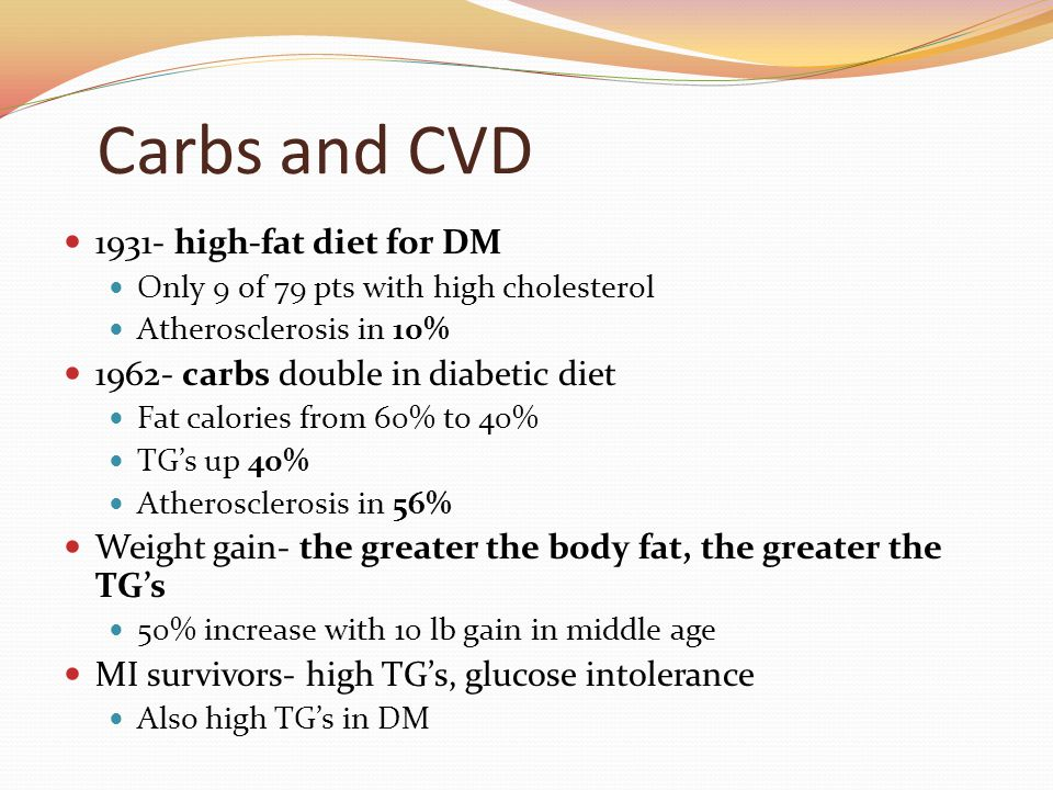 Carbs and CVD 1931- high-fat diet for DM Only 9 of 79 pts with high cholesterol Atherosclerosis in 10% 1962- carbs double in diabetic diet Fat calories from 60% to 40% TG's up 40% Atherosclerosis in 56% Weight gain- the greater the body fat, the greater the TG's 50% increase with 10 lb gain in middle age MI survivors- high TG's, glucose intolerance Also high TG's in DM