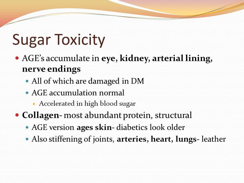 Sugar Toxicity AGE's accumulate in eye, kidney, arterial lining, nerve endings All of which are damaged in DM AGE accumulation normal Accelerated in high blood sugar Collagen- most abundant protein, structural AGE version ages skin- diabetics look older Also stiffening of joints, arteries, heart, lungs- leather