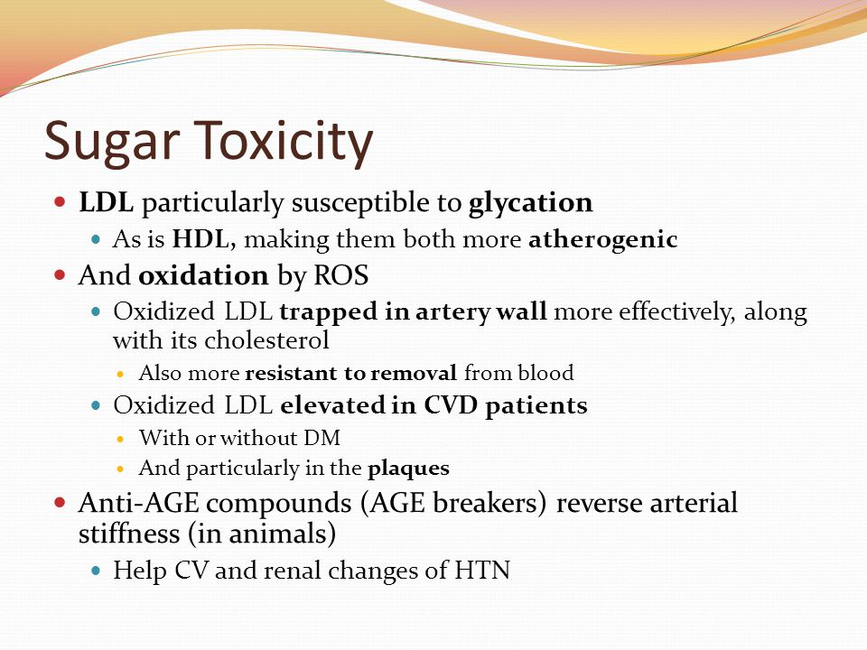 Sugar Toxicity LDL particularly susceptible to glycation As is HDL, making them both more atherogenic And oxidation by ROS Oxidized LDL trapped in artery wall more effectively, along with its cholesterol Also more resistant to removal from blood Oxidized LDL elevated in CVD patients With or without DM And particularly in the plaques Anti-AGE compounds (AGE breakers) reverse arterial stiffness (in animals) Help CV and renal changes of HTN