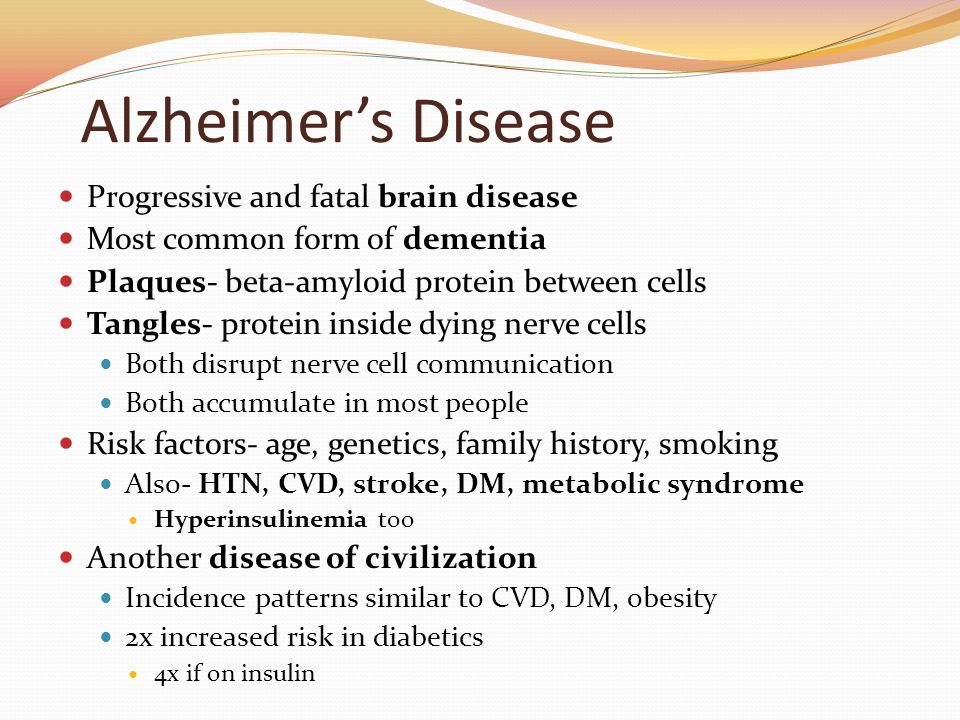 Alzheimer's Disease Progressive and fatal brain disease Most common form of dementia Plaques- beta-amyloid protein between cells Tangles- protein inside dying nerve cells Both disrupt nerve cell communication Both accumulate in most people Risk factors- age, genetics, family history, smoking Also- HTN, CVD, stroke, DM, metabolic syndrome Hyperinsulinemia too Another disease of civilization Incidence patterns similar to CVD, DM, obesity 2x increased risk in diabetics 4x if on insulin