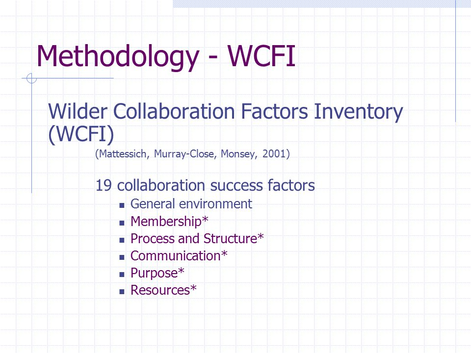 Methodology - WCFI Wilder Collaboration Factors Inventory (WCFI) (Mattessich, Murray-Close, Monsey, 2001) 19 collaboration success factors General env