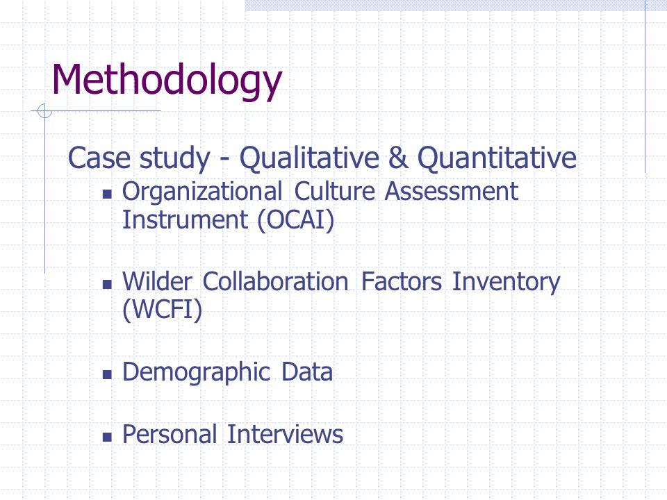Methodology Case study - Qualitative & Quantitative Organizational Culture Assessment Instrument (OCAI) Wilder Collaboration Factors Inventory (WCFI)