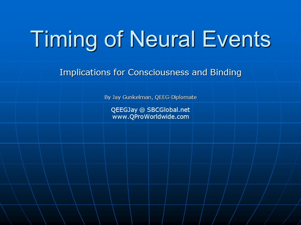 Timing of Neural Events Implications for Consciousness and Binding By Jay Gunkelman, QEEG-Diplomate QEEGJay @ SBCGlobal.net www.QProWorldwide.com