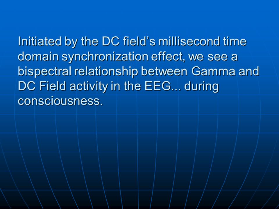 Initiated by the DC field's millisecond time domain synchronization effect, we see a bispectral relationship between Gamma and DC Field activity in th