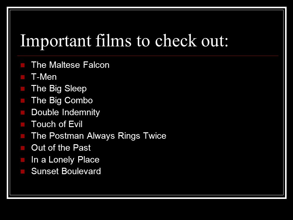 Important films to check out: The Maltese Falcon T-Men The Big Sleep The Big Combo Double Indemnity Touch of Evil The Postman Always Rings Twice Out of the Past In a Lonely Place Sunset Boulevard