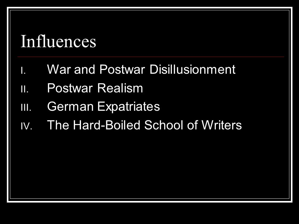 Influences I.War and Postwar Disillusionment II. Postwar Realism III.
