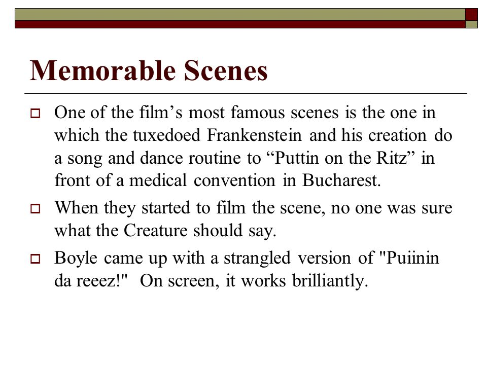 Memorable Scenes  One of the film's most famous scenes is the one in which the tuxedoed Frankenstein and his creation do a song and dance routine to Puttin on the Ritz in front of a medical convention in Bucharest.