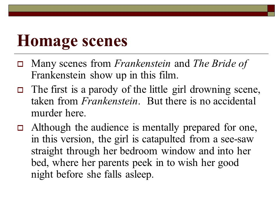 Homage scenes  Many scenes from Frankenstein and The Bride of Frankenstein show up in this film.