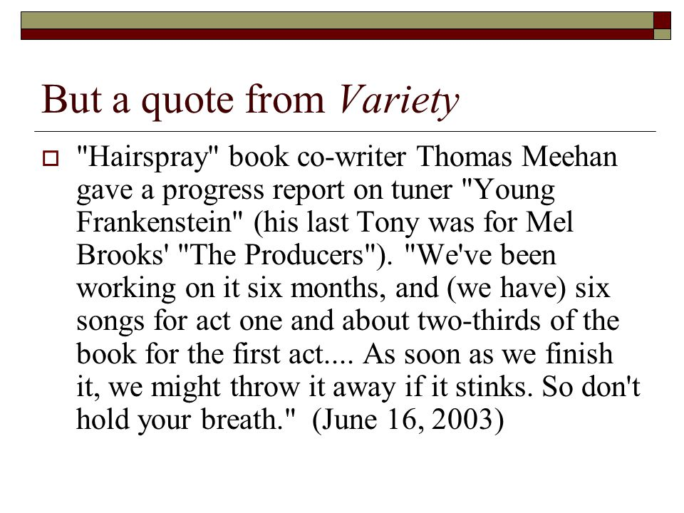 But a quote from Variety  Hairspray book co-writer Thomas Meehan gave a progress report on tuner Young Frankenstein (his last Tony was for Mel Brooks The Producers ).