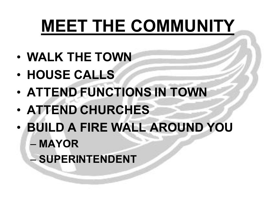 MEET THE COMMUNITY WALK THE TOWN HOUSE CALLS ATTEND FUNCTIONS IN TOWN ATTEND CHURCHES BUILD A FIRE WALL AROUND YOU –MAYOR –SUPERINTENDENT