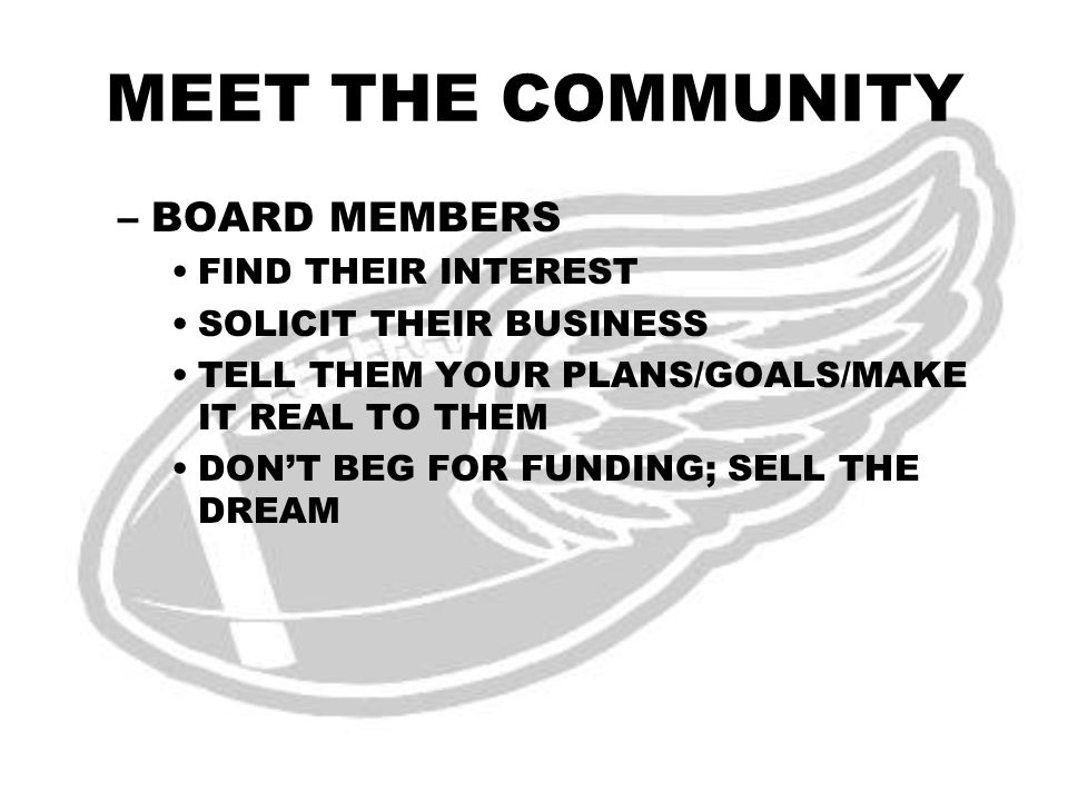 MEET THE COMMUNITY –BOARD MEMBERS FIND THEIR INTEREST SOLICIT THEIR BUSINESS TELL THEM YOUR PLANS/GOALS/MAKE IT REAL TO THEM DON'T BEG FOR FUNDING; SELL THE DREAM