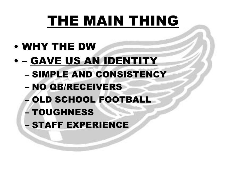 WHY THE DW – GAVE US AN IDENTITY –SIMPLE AND CONSISTENCY –NO QB/RECEIVERS –OLD SCHOOL FOOTBALL –TOUGHNESS –STAFF EXPERIENCE