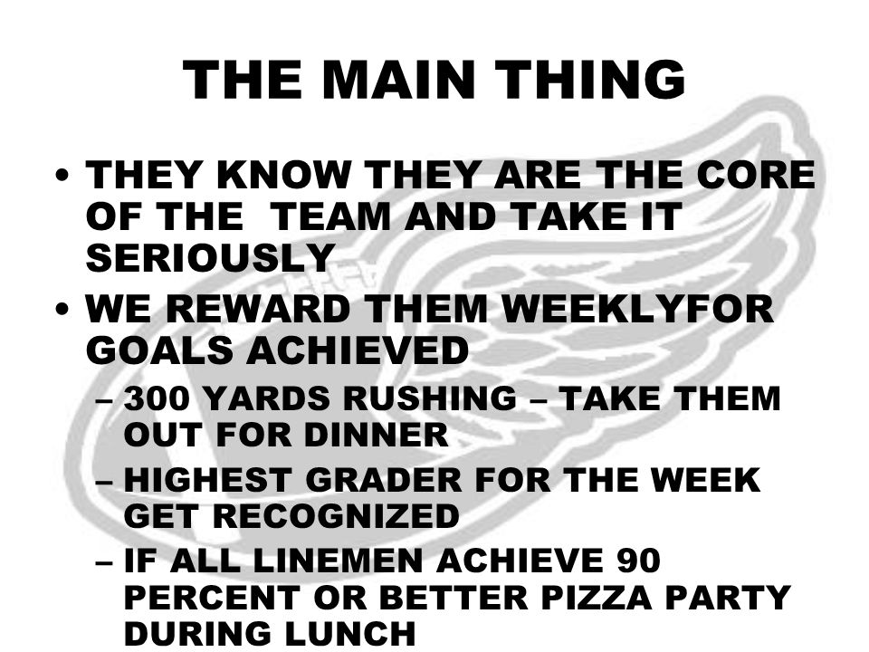 THE MAIN THING THEY KNOW THEY ARE THE CORE OF THE TEAM AND TAKE IT SERIOUSLY WE REWARD THEM WEEKLYFOR GOALS ACHIEVED –300 YARDS RUSHING – TAKE THEM OUT FOR DINNER –HIGHEST GRADER FOR THE WEEK GET RECOGNIZED –IF ALL LINEMEN ACHIEVE 90 PERCENT OR BETTER PIZZA PARTY DURING LUNCH