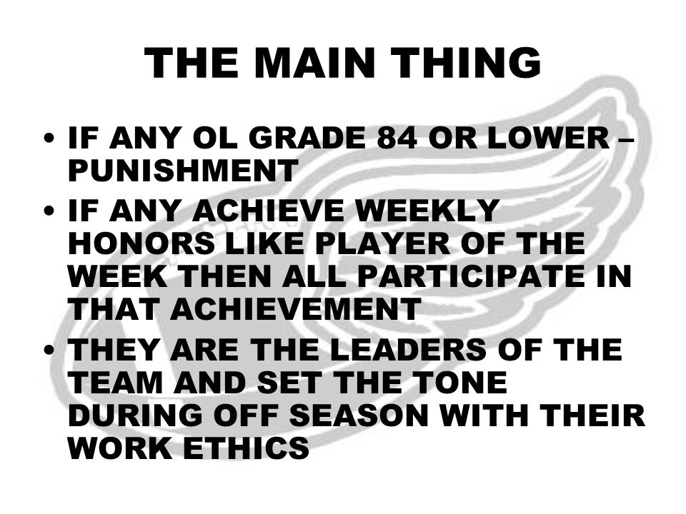 THE MAIN THING IF ANY OL GRADE 84 OR LOWER – PUNISHMENT IF ANY ACHIEVE WEEKLY HONORS LIKE PLAYER OF THE WEEK THEN ALL PARTICIPATE IN THAT ACHIEVEMENT THEY ARE THE LEADERS OF THE TEAM AND SET THE TONE DURING OFF SEASON WITH THEIR WORK ETHICS