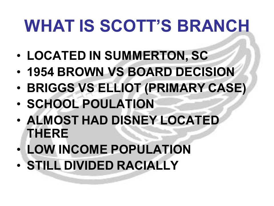 WHAT IS SCOTT'S BRANCH LOCATED IN SUMMERTON, SC 1954 BROWN VS BOARD DECISION BRIGGS VS ELLIOT (PRIMARY CASE) SCHOOL POULATION ALMOST HAD DISNEY LOCATED THERE LOW INCOME POPULATION STILL DIVIDED RACIALLY
