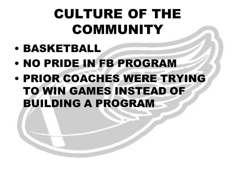 CULTURE OF THE COMMUNITY BASKETBALL NO PRIDE IN FB PROGRAM PRIOR COACHES WERE TRYING TO WIN GAMES INSTEAD OF BUILDING A PROGRAM