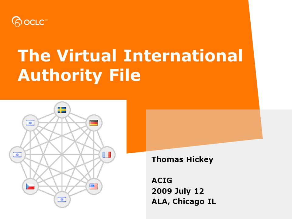 The Virtual International Authority File Thomas Hickey ACIG 2009 July 12 ALA, Chicago IL