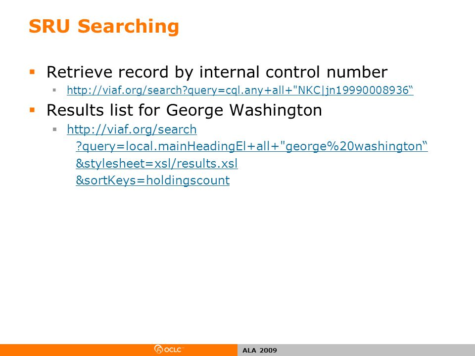 ALA 2009 SRU Searching  Retrieve record by internal control number  http://viaf.org/search query=cql.any+all+ NKC|jn19990008936 http://viaf.org/search query=cql.any+all+ NKC|jn19990008936  Results list for George Washington  http://viaf.org/search http://viaf.org/search query=local.mainHeadingEl+all+ george%20washington &stylesheet=xsl/results.xsl &sortKeys=holdingscount