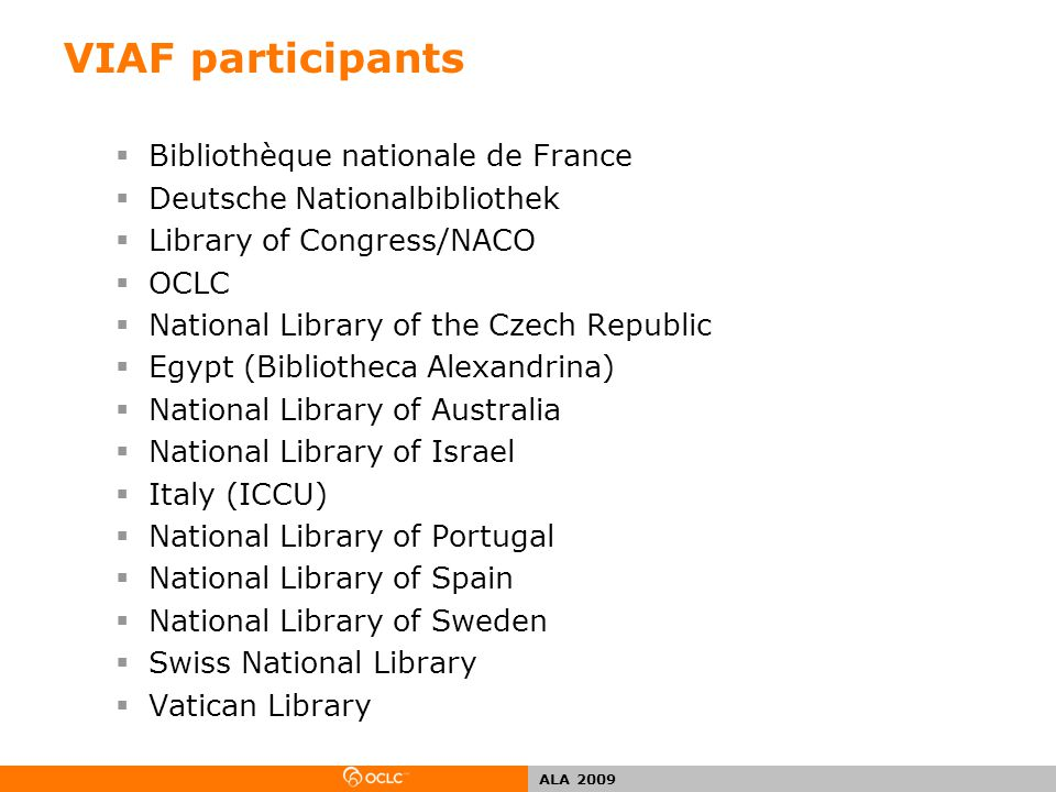 ALA 2009 Goals of the Virtual International Authority File  Link national-level authority records  Expand the concept of universal bibliographic control  Allow national or regional variations in authorized form to co-exist  Support needs for variations in preferred language, script and spelling  Play a role in the emerging semantic web