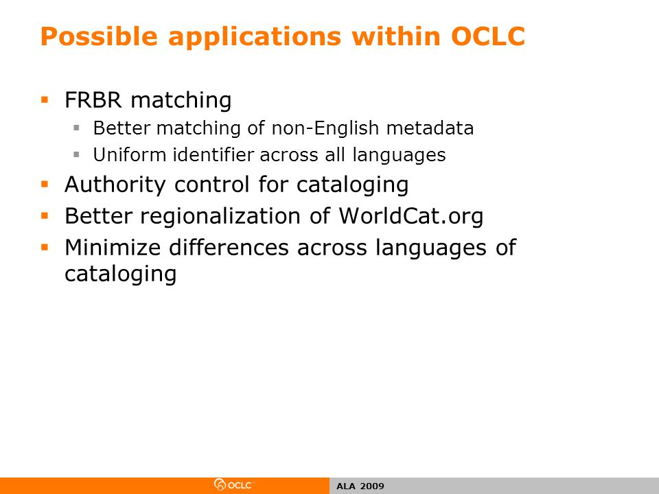 ALA 2009 Possible applications within OCLC  FRBR matching  Better matching of non-English metadata  Uniform identifier across all languages  Authority control for cataloging  Better regionalization of WorldCat.org  Minimize differences across languages of cataloging