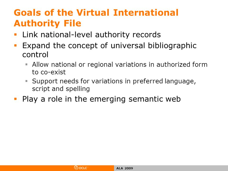 ALA 2009 Goals of the Virtual International Authority File  Link national-level authority records  Expand the concept of universal bibliographic control  Allow national or regional variations in authorized form to co-exist  Support needs for variations in preferred language, script and spelling  Play a role in the emerging semantic web