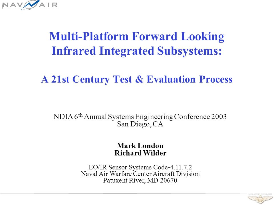 Multi-Platform Forward Looking Infrared Integrated Subsystems: A 21st Century Test & Evaluation Process NDIA 6 th Annual Systems Engineering Conference 2003 San Diego, CA Mark London Richard Wilder EO/IR Sensor Systems Code-4.11.7.2 Naval Air Warfare Center Aircraft Division Patuxent River, MD 20670