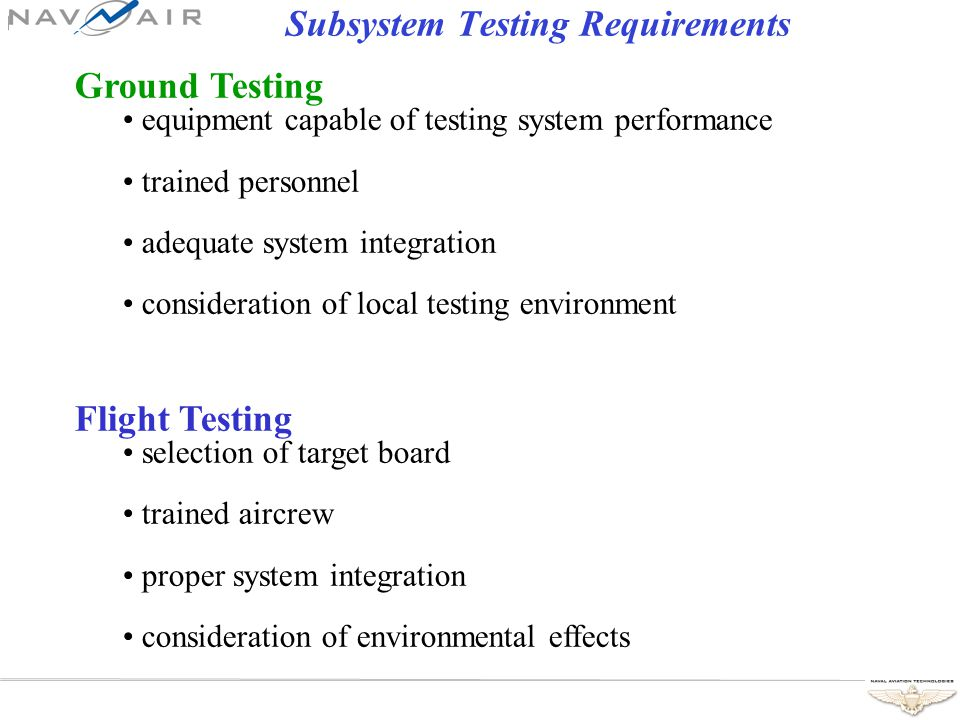 Subsystem Testing Requirements Ground Testing equipment capable of testing system performance trained personnel adequate system integration consideration of local testing environment Flight Testing selection of target board trained aircrew proper system integration consideration of environmental effects