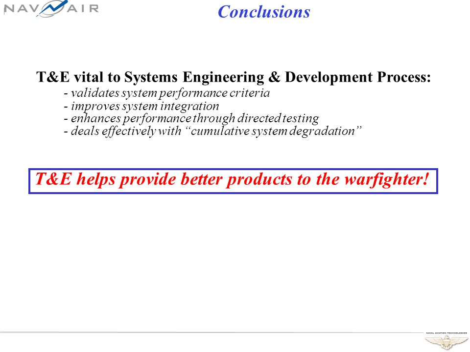 Conclusions T&E vital to Systems Engineering & Development Process: - validates system performance criteria - improves system integration - enhances performance through directed testing - deals effectively with cumulative system degradation T&E helps provide better products to the warfighter!