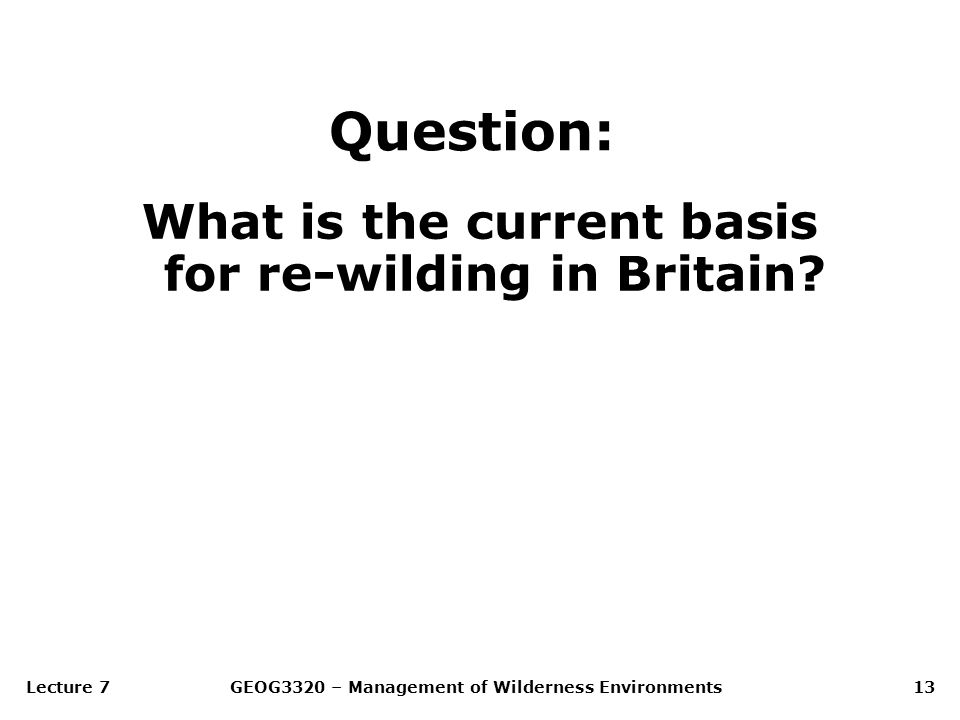 Lecture 7GEOG3320 – Management of Wilderness Environments13 Question: What is the current basis for re-wilding in Britain?