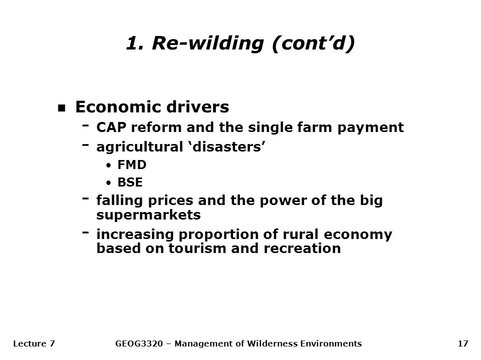 Lecture 7GEOG3320 – Management of Wilderness Environments17 n Economic drivers - CAP reform and the single farm payment - agricultural 'disasters' FMD