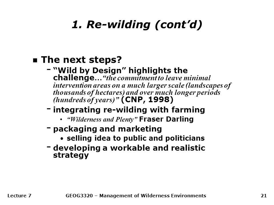 "Lecture 7GEOG3320 – Management of Wilderness Environments21 n The next steps? - ""Wild by Design"" highlights the challenge …""the commitment to leave mi"