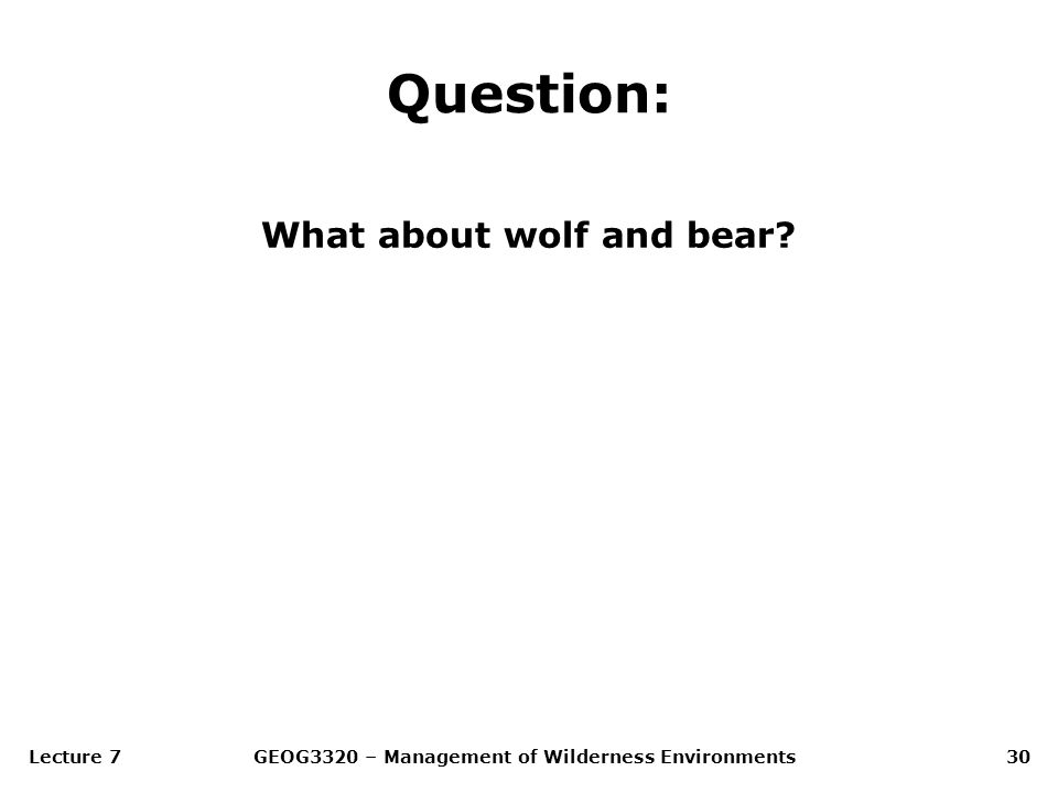Lecture 7GEOG3320 – Management of Wilderness Environments30 Question: What about wolf and bear?