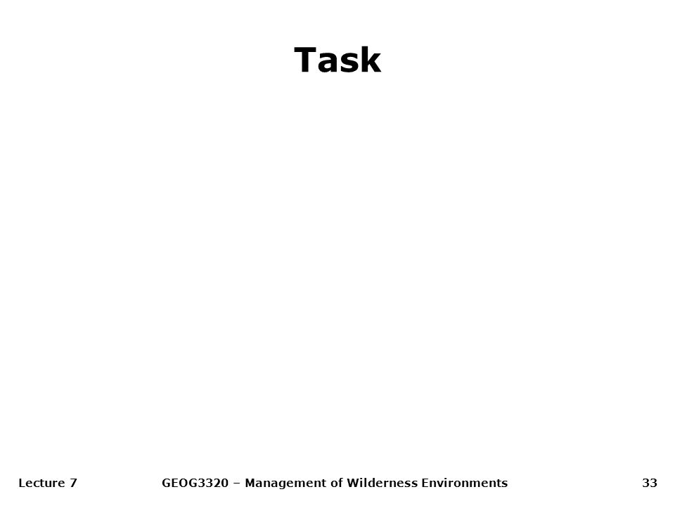 Lecture 7GEOG3320 – Management of Wilderness Environments33 Task