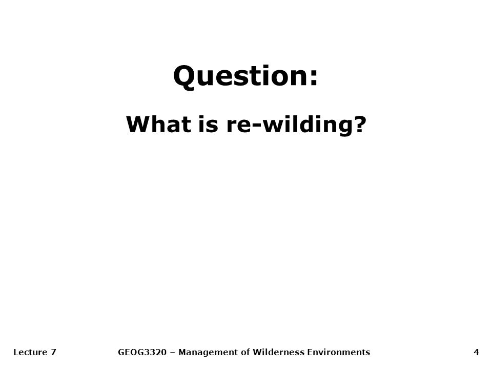 Lecture 7GEOG3320 – Management of Wilderness Environments4 Question: What is re-wilding?