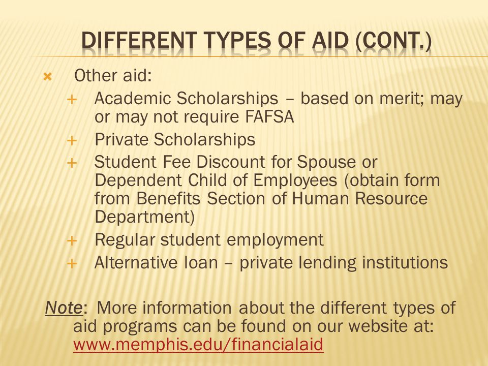  Other aid:  Academic Scholarships – based on merit; may or may not require FAFSA  Private Scholarships  Student Fee Discount for Spouse or Dependent Child of Employees (obtain form from Benefits Section of Human Resource Department)  Regular student employment  Alternative loan – private lending institutions Note: More information about the different types of aid programs can be found on our website at: www.memphis.edu/financialaid www.memphis.edu/financialaid