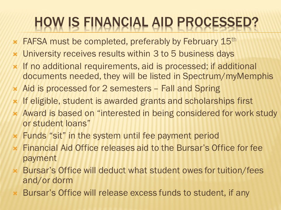  FAFSA must be completed, preferably by February 15 th  University receives results within 3 to 5 business days  If no additional requirements, aid is processed; if additional documents needed, they will be listed in Spectrum/myMemphis  Aid is processed for 2 semesters – Fall and Spring  If eligible, student is awarded grants and scholarships first  Award is based on interested in being considered for work study or student loans  Funds sit in the system until fee payment period  Financial Aid Office releases aid to the Bursar's Office for fee payment  Bursar's Office will deduct what student owes for tuition/fees and/or dorm  Bursar's Office will release excess funds to student, if any