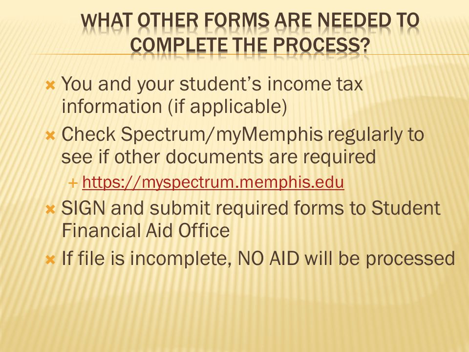  You and your student's income tax information (if applicable)  Check Spectrum/myMemphis regularly to see if other documents are required  https://myspectrum.memphis.edu https://myspectrum.memphis.edu  SIGN and submit required forms to Student Financial Aid Office  If file is incomplete, NO AID will be processed