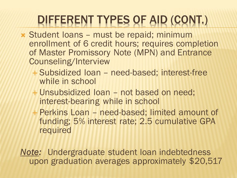  Student loans – must be repaid; minimum enrollment of 6 credit hours; requires completion of Master Promissory Note (MPN) and Entrance Counseling/Interview  Subsidized loan – need-based; interest-free while in school  Unsubsidized loan – not based on need; interest-bearing while in school  Perkins Loan – need-based; limited amount of funding; 5% interest rate; 2.5 cumulative GPA required Note: Undergraduate student loan indebtedness upon graduation averages approximately $20,517