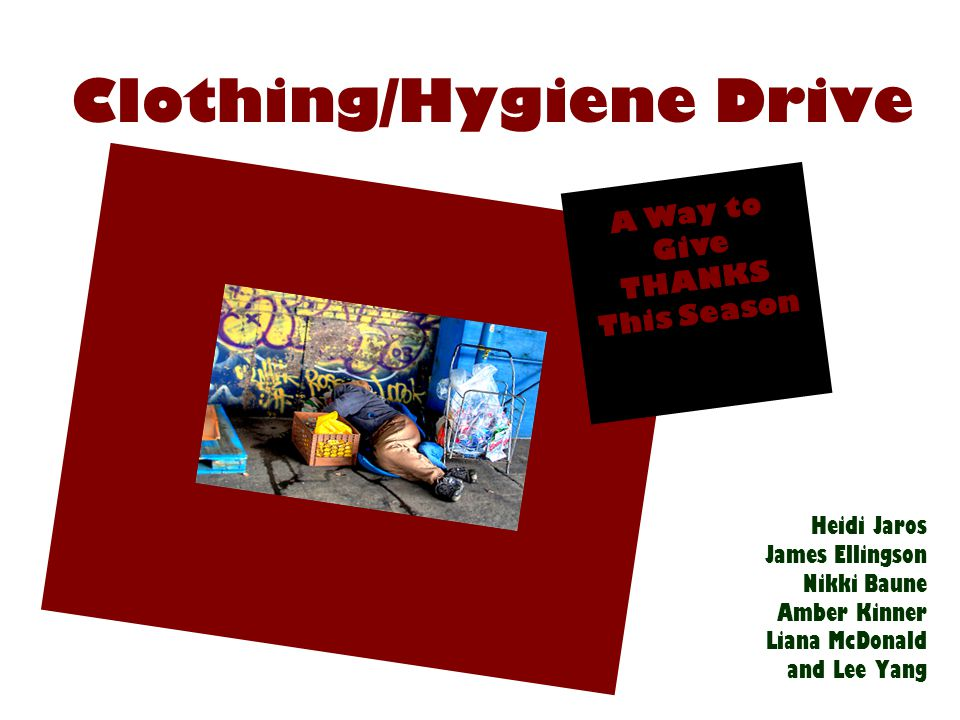 Our Topic and Purpose The clothing/hygiene drive focused on two social problems: poverty and homelessness Through our clothing and hygiene drive, we sought to alleviate the issue of finding clothing that those in poverty and those who are homeless encounter.