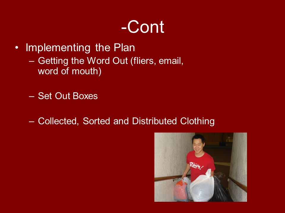 -Cont Implementing the Plan –Getting the Word Out (fliers, email, word of mouth) –Set Out Boxes –Collected, Sorted and Distributed Clothing