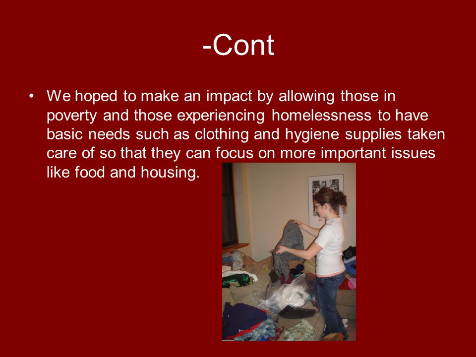 -Cont We hoped to make an impact by allowing those in poverty and those experiencing homelessness to have basic needs such as clothing and hygiene supplies taken care of so that they can focus on more important issues like food and housing.