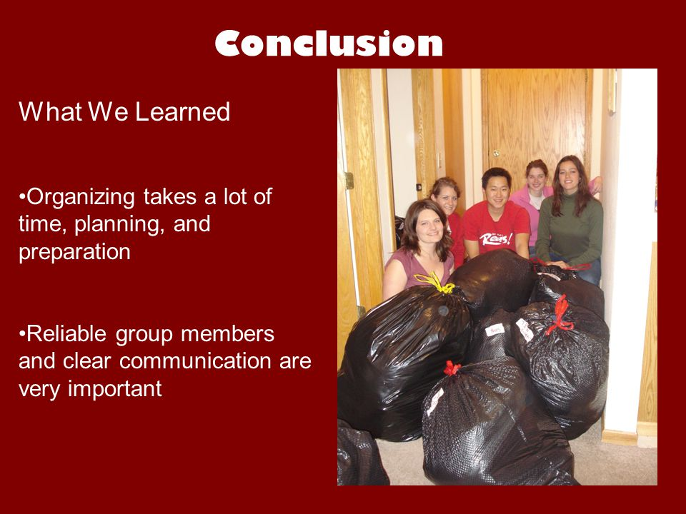 Conclusion What We Learned Organizing takes a lot of time, planning, and preparation Reliable group members and clear communication are very important
