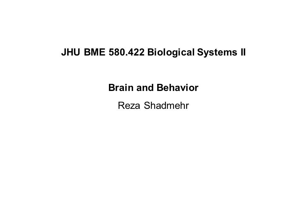 JHU BME 580.422 Biological Systems II Brain and Behavior Reza Shadmehr