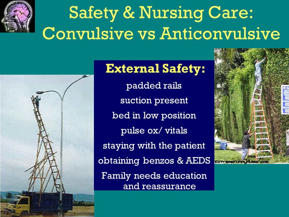 Safety & Nursing Care: Convulsive vs Anticonvulsive External Safety: padded rails suction present bed in low position pulse ox/ vitals staying with the patient obtaining benzos & AEDS Family needs education and reassurance