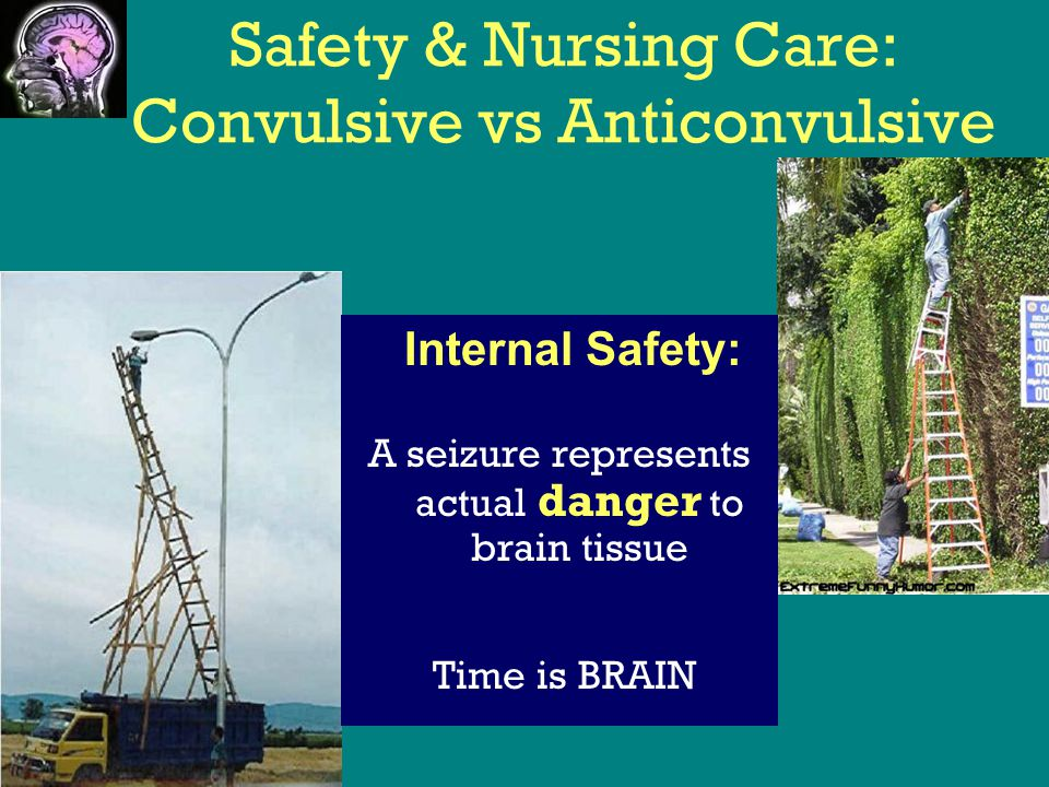 Safety & Nursing Care: Convulsive vs Anticonvulsive A seizure represents actual danger to brain tissue Time is BRAIN Internal Safety: